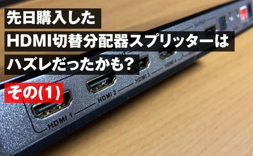 先日購入したHDMI切替 分配器 スプリッターはハズレだったかも?(その1)