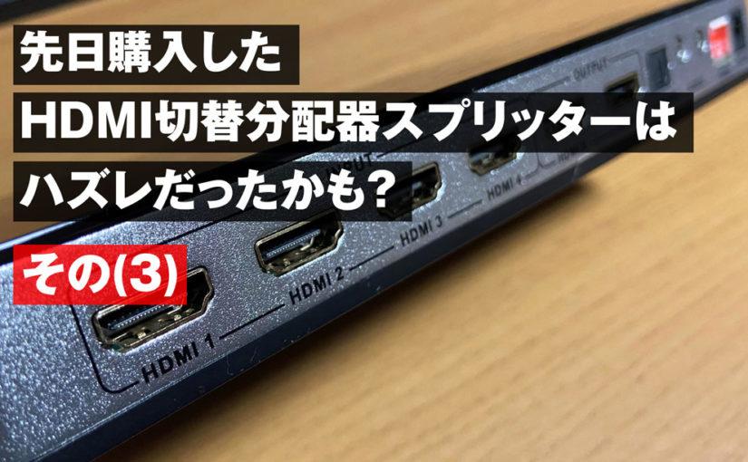 先日購入したHDMI切替 分配器 スプリッターはハズレだったかも?(最終話)